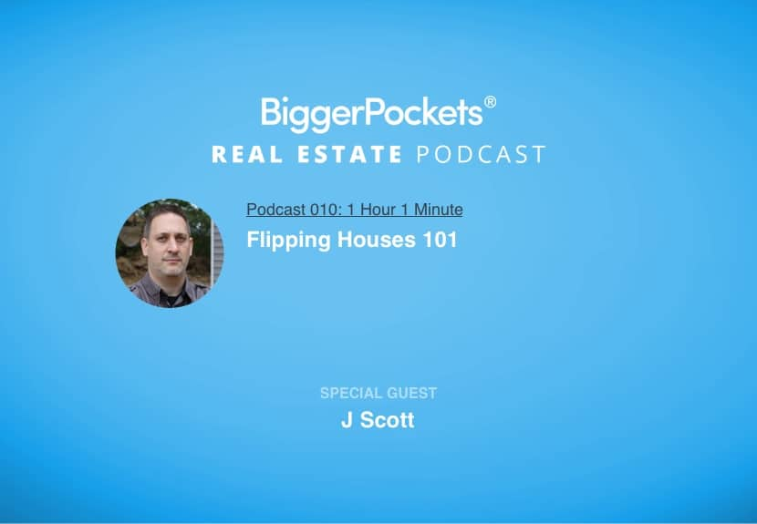 BiggerPockets Podcast 010 : Flipping Houses 101 with J Scott