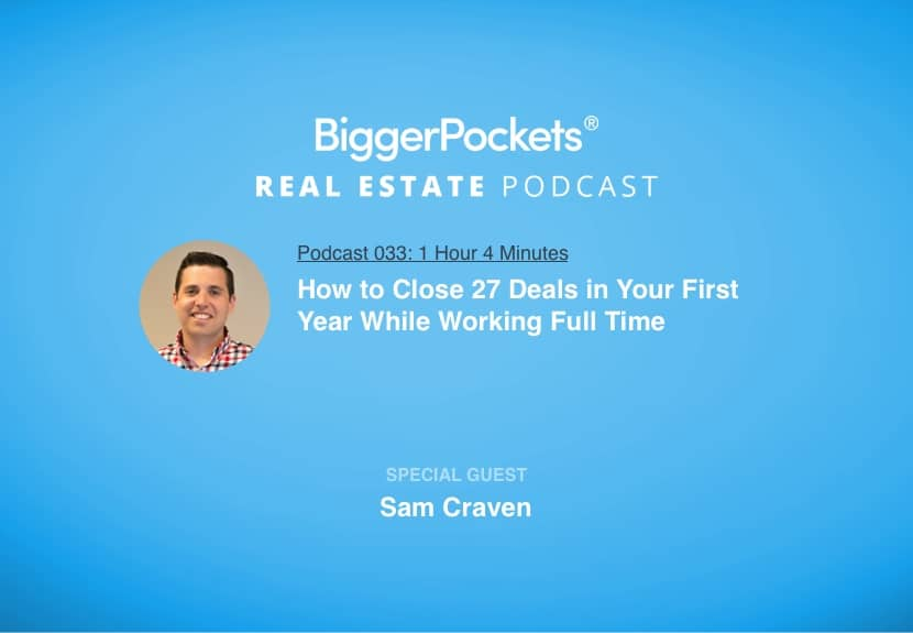 BiggerPockets Podcast 033: How to Close 27 Deals in Your First Year While Working Full Time with Sam Craven