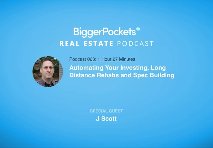 BiggerPockets Podcast 063: Automating Your Investing, Long Distance Rehabs and Spec Building with J Scott