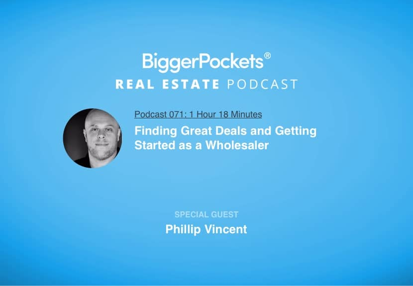 BiggerPockets Podcast 071: Finding Great Deals and Getting Started as a Wholesaler with Phillip Vincent