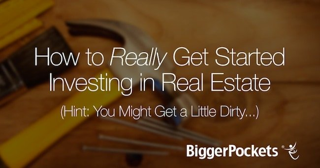 How to Really Get Started Investing in Real Estate (Hint: You Might Get a Little Dirty…)