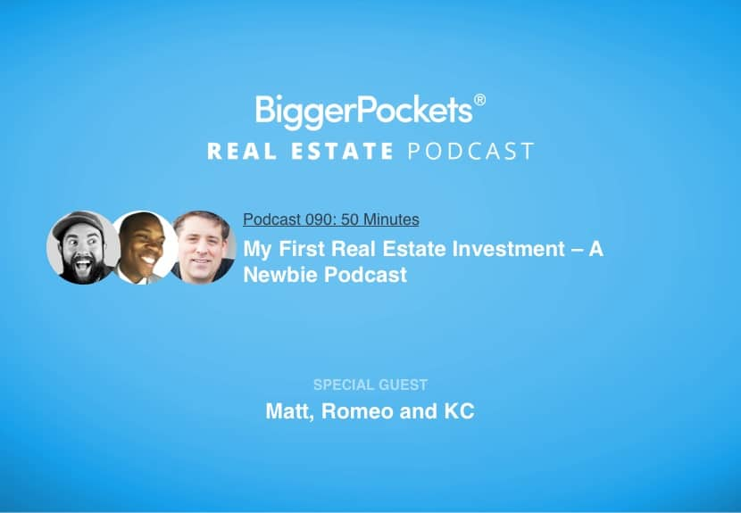 BiggerPockets Podcast 090: My First Real Estate Investment – A Newbie Podcast With Matt, Romeo and KC