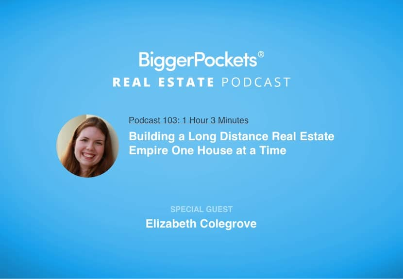 BiggerPockets Podcast 103: Building a Long Distance Real Estate Empire One House at a Time with Elizabeth Colegrove
