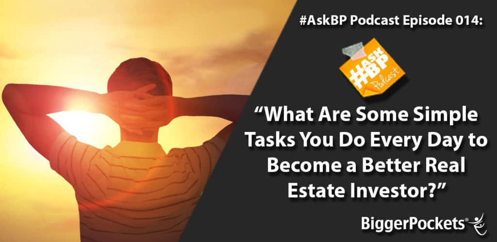 #AskBP 014: What Are Some Simple Tasks You Do Every Day to Become a Better Real Estate Investor?