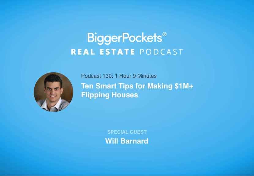 BiggerPockets Podcast 130: Ten Smart Tips for Making $1M+ Flipping Houses with Will Barnard