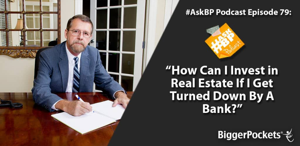 #AskBP 079: How Can I Invest in Real Estate If I Get Turned Down By A Bank?
