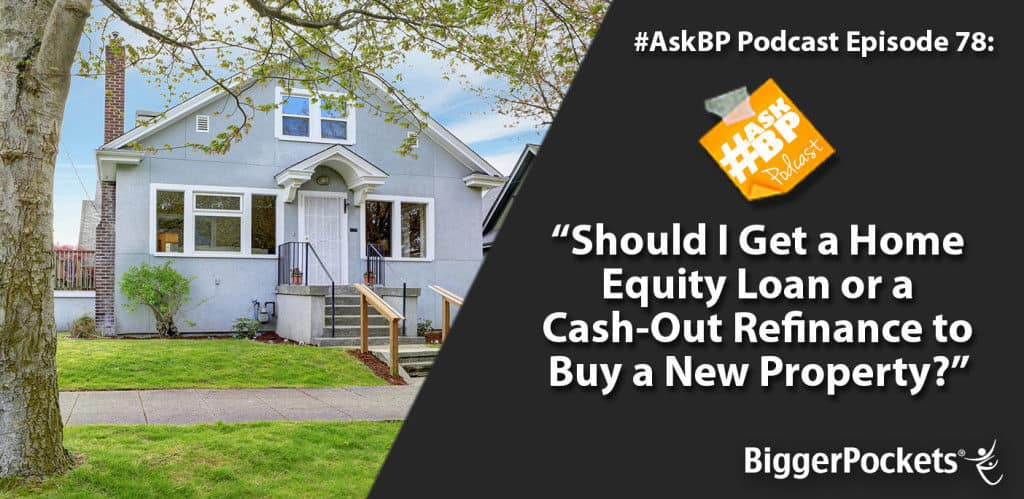 #AskBP 078: Should I Get a Home Equity Loan or a Cash-Out Refinance to Buy a New Property?