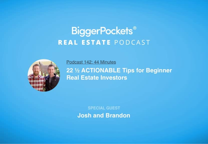 BiggerPockets Podcast 142: 22 ½ ACTIONABLE Tips for Beginner Real Estate Investors With Josh and Brandon!