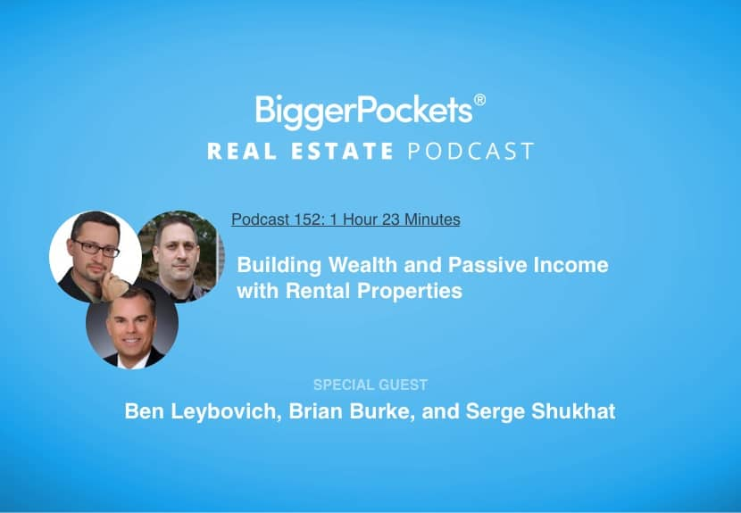 BiggerPockets Podcast 152: Building Wealth and Passive Income with Rental Properties with Ben Leybovich, Brian Burke, and Serge Shukhat