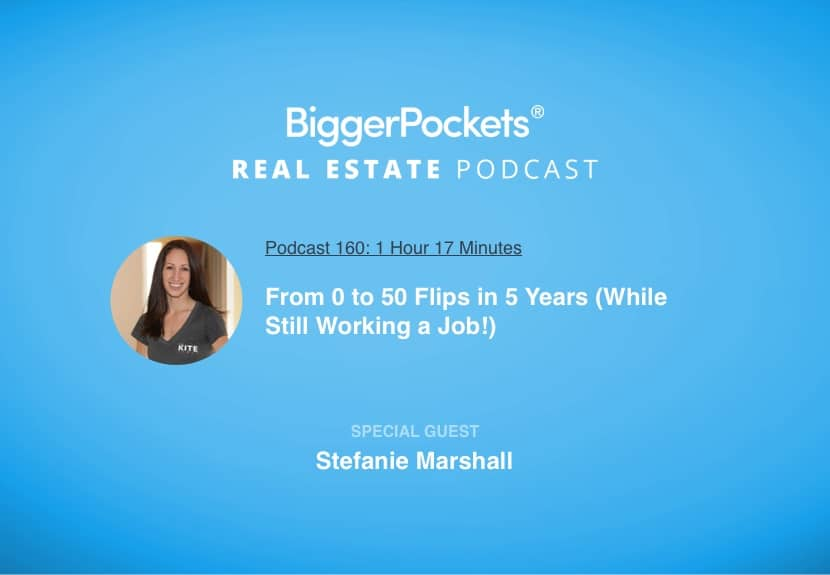 BiggerPockets Podcast 160: From 0 to 50 Flips in 5 Years (While Still Working a Job!) with Stefanie Marshall