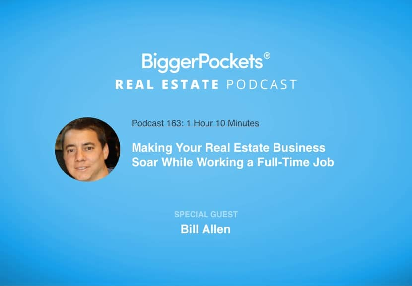 BiggerPockets Podcast 163: Making Your Real Estate Business Soar While Working a Full-Time Job with Bill Allen