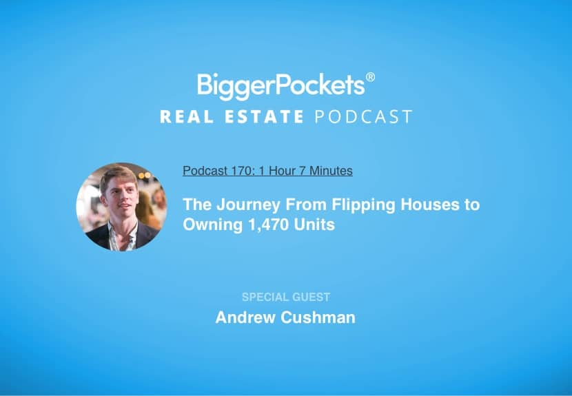 BiggerPockets Podcast 170: The Journey From Flipping Houses to Owning 1,470 Units with Andrew Cushman