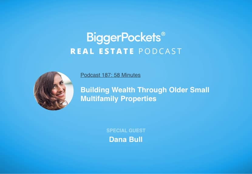 BiggerPockets Podcast 187: Building Wealth Through Older Small Multifamily Properties with Dana Bull