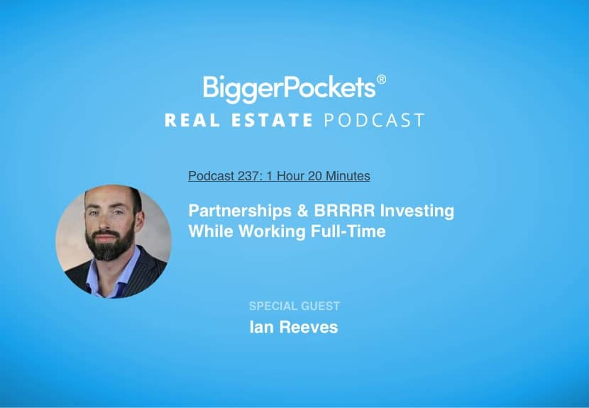 BiggerPockets Podcast 237: Partnerships & BRRRR Investing While Working Full-Time With Ian Reeves