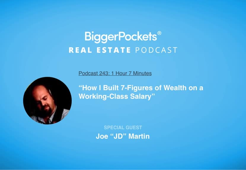 """BiggerPockets Podcast 243: """"How I Built 7-Figures of Wealth on a Working-Class Salary"""" with Joe """"JD"""" Martin"""