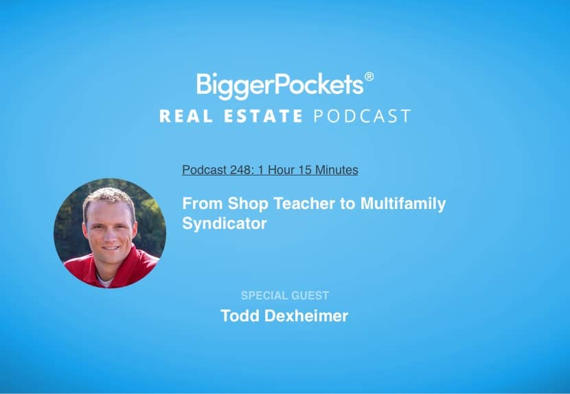 BiggerPockets Podcast 248: From Shop Teacher to Multifamily Syndicator with Todd Dexheimer