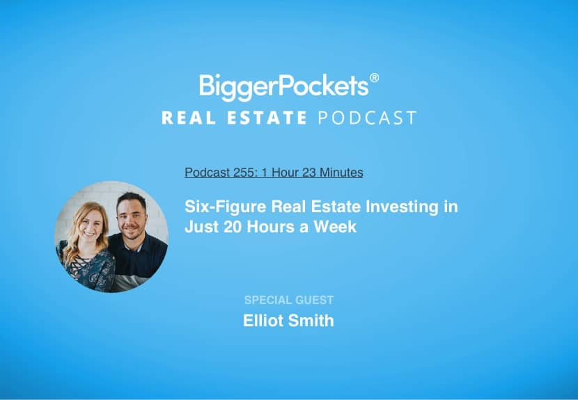 BiggerPockets Podcast 255: Six-Figure Real Estate Investing in Just 20 Hours a Week with Elliot Smith