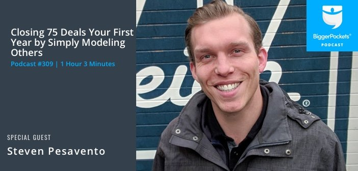869e7e2ed00 BiggerPockets Podcast 309  Closing 75 Deals Your First Year by Simply  Modeling Others with Steven Pesavento