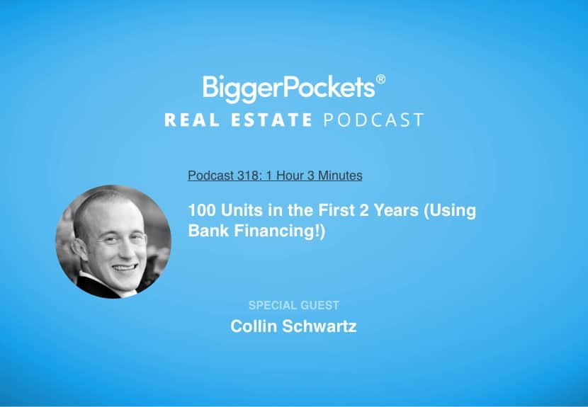 BiggerPockets Podcast 318: 100 Units in the First 2 Years (Using Bank Financing!) with Collin Schwartz