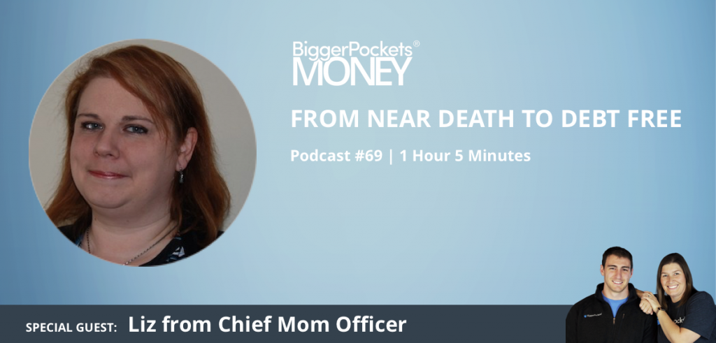 BiggerPockets Money Podcast 69: From Near Death to Debt-Free With Liz From Chief Mom Officer