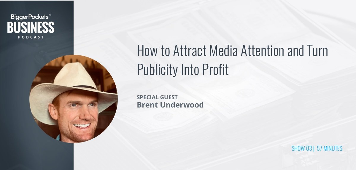 BiggerPockets Business Podcast 03: How to Attract Media Attention and Turn Publicity Into Profit with Brent Underwood