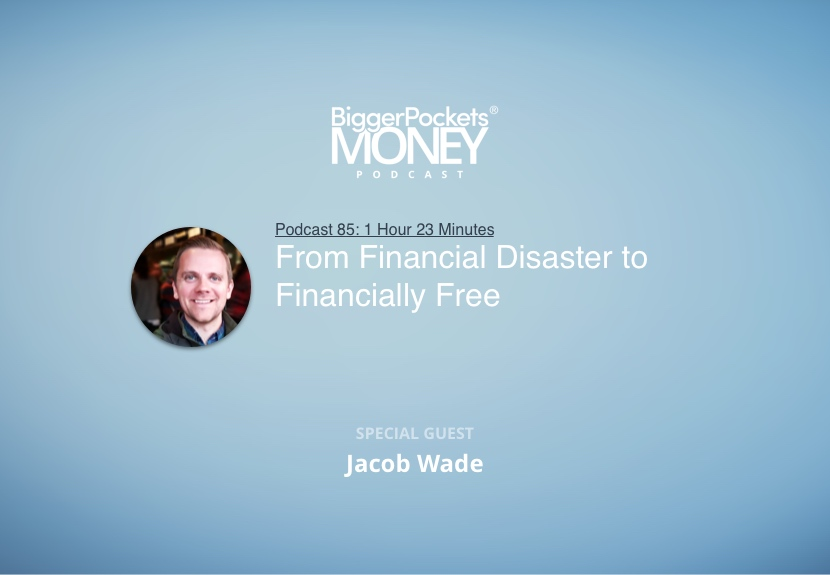 BiggerPockets Money Podcast 85: From Financial Disaster to Financially Free with Jacob Wade from I Heart Budgets