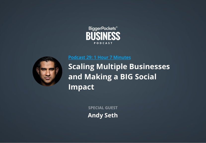 BiggerPockets Business Podcast 29: Scaling Multiple Businesses and Making a BIG Social Impact with Andy Seth