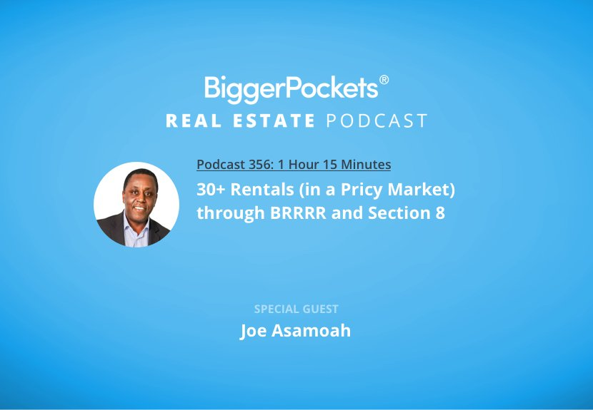 BiggerPockets Podcast 356: 30+ Rentals (in a Pricy Market) Through BRRRR and Section 8 with Joe Asamoah