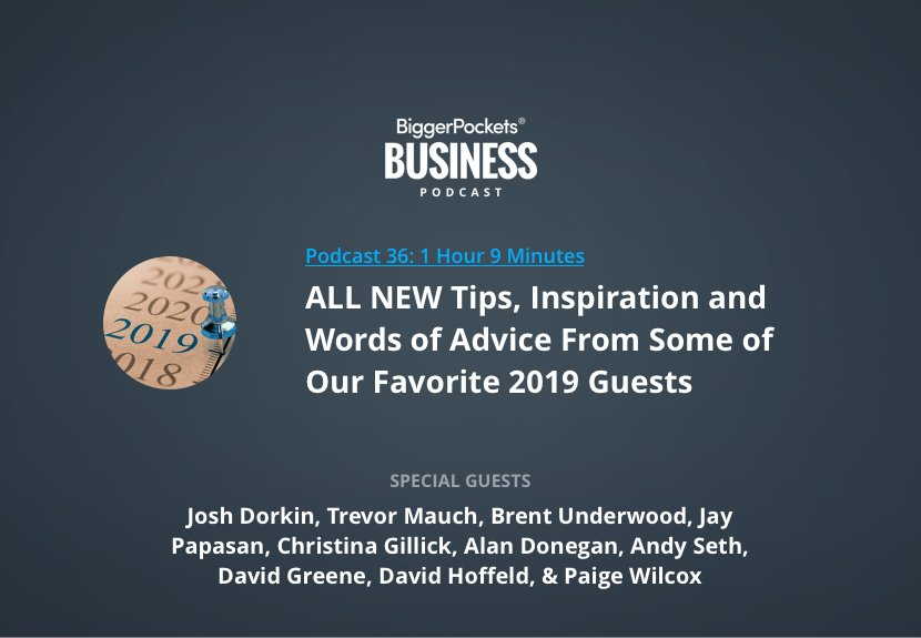 BiggerPockets Business Podcast 36: ALL NEW Tips, Inspiration, and Words of Advice From Some of Our Favorite 2019 Guests