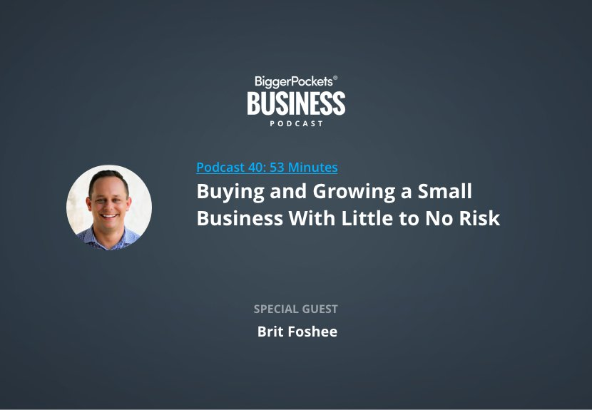 BiggerPockets Business Podcast 40: Buying and Growing a Small Business With Little to No Risk With Brit Foshee
