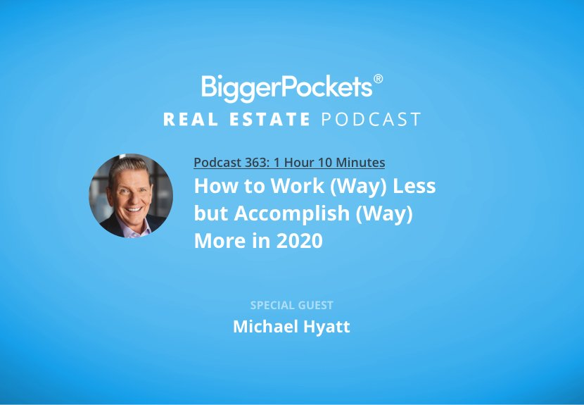 BiggerPockets Podcast 363: How to Work (Way) Less but Accomplish (Way) More in 2020 with Michael Hyatt