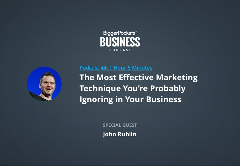 BiggerPockets Business Podcast 44: The Most Effective Marketing Technique You're Probably Ignoring in Your Business with John Ruhlin