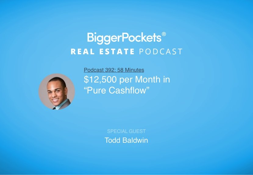 BiggerPockets Podcast 392: $12,500 per Month in 'Pure Cash Flow' With Todd Baldwin