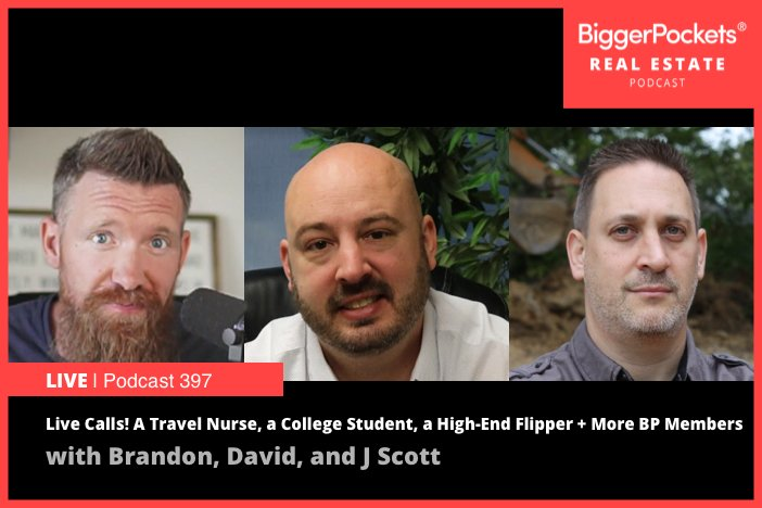BiggerPockets Podcast 397: Live Calls! A Travel Nurse, a College Student, a High-End Flipper + More BP Members Put Brandon, David, and J Scott on the Hot Seat