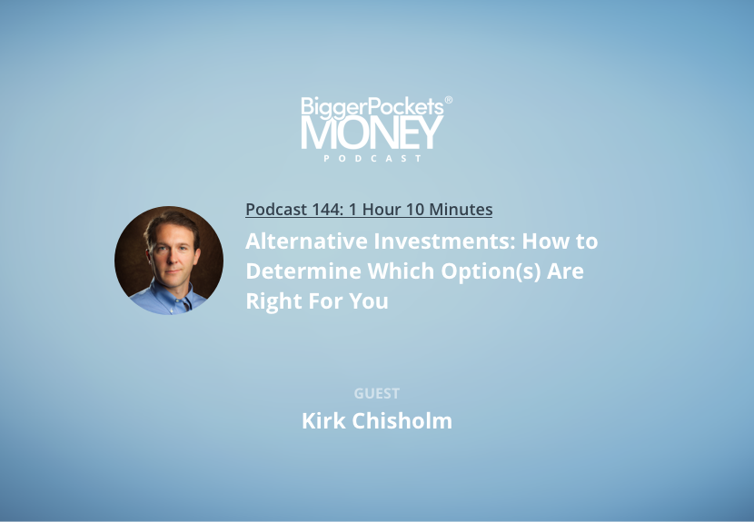 BiggerPockets Money Podcast 144: Alternative Investments: How to Determine Which Option(s) Are Right For You with Kirk Chisholm