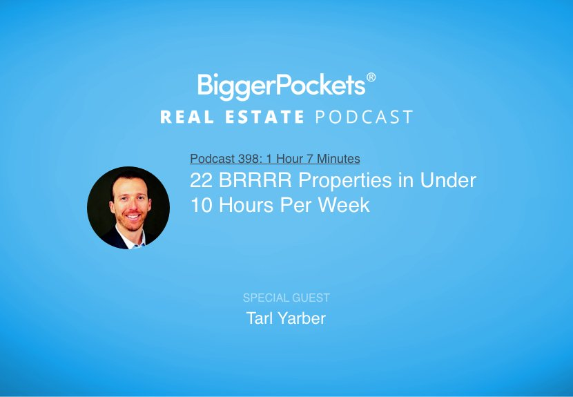 BiggerPockets Podcast 398: 22 BRRRR Properties in Under 10 Hours Per Week with Tarl Yarber