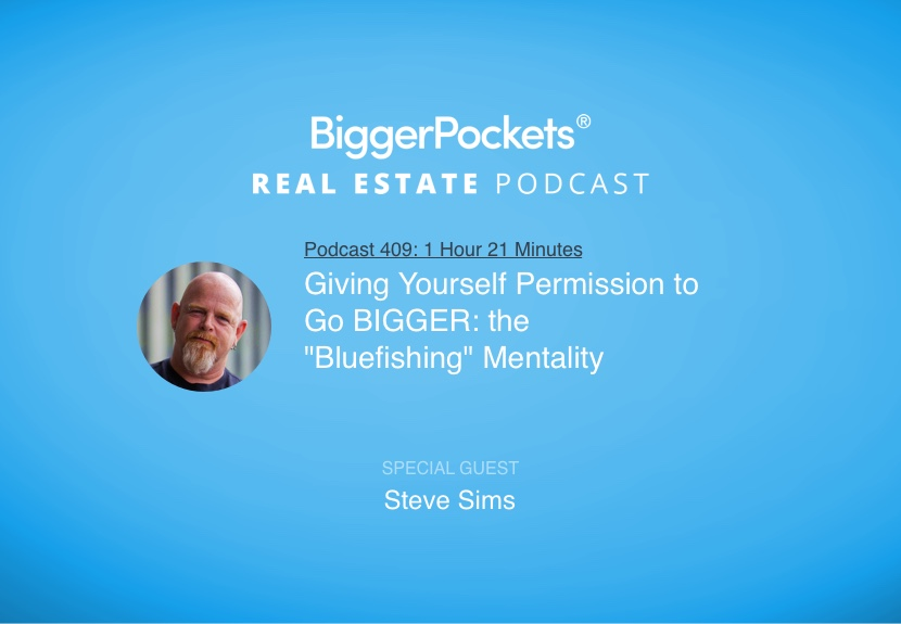 """BiggerPockets Podcast 409: Giving Yourself Permission to Go BIGGER: the """"Bluefishing"""" Mentality with Steve Sims"""