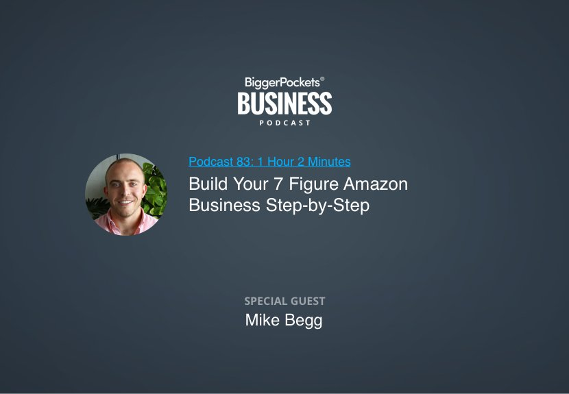 BiggerPockets Business Podcast 83: Build Your 7 Figure Amazon Business Step-by-Step With Mike Begg
