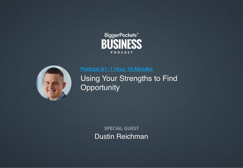 BiggerPockets Business Podcast 81: Using Your Strengths to Find Opportunity With Dustin Reichman