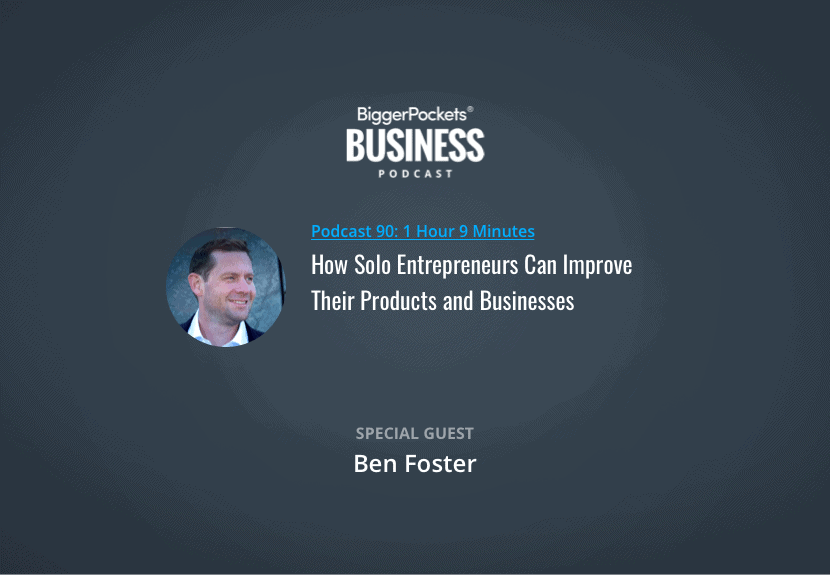 BiggerPockets Business Podcast 90: How Solo Entrepreneurs Can Improve Their Products and Businesses with Ben Foster