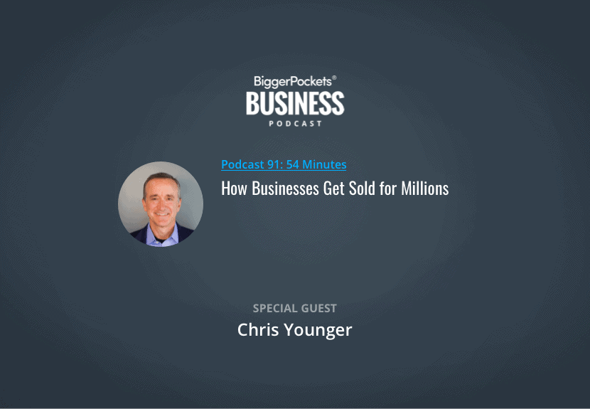 BiggerPockets Business Podcast 91: How Businesses Get Sold for Millions with Chris Younger
