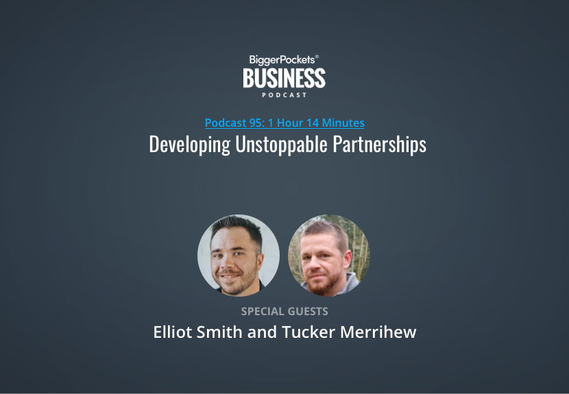 BiggerPockets Business Podcast 95: Developing Unstoppable Partnerships with Elliot Smith and Tucker Merrihew