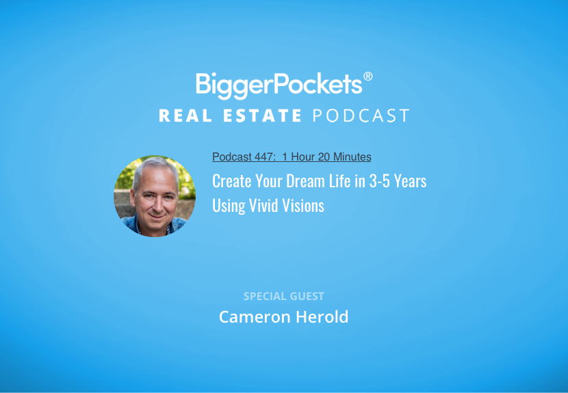 BiggerPockets Podcast 447: Create Your Dream Life in 3-5 Years Using Vivid Visions with Cameron Herold