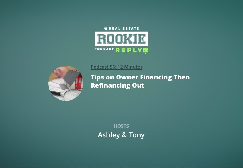 Rookie Podcast 56: Rookie Reply: Tips on Owner Financing Then Refinancing Out