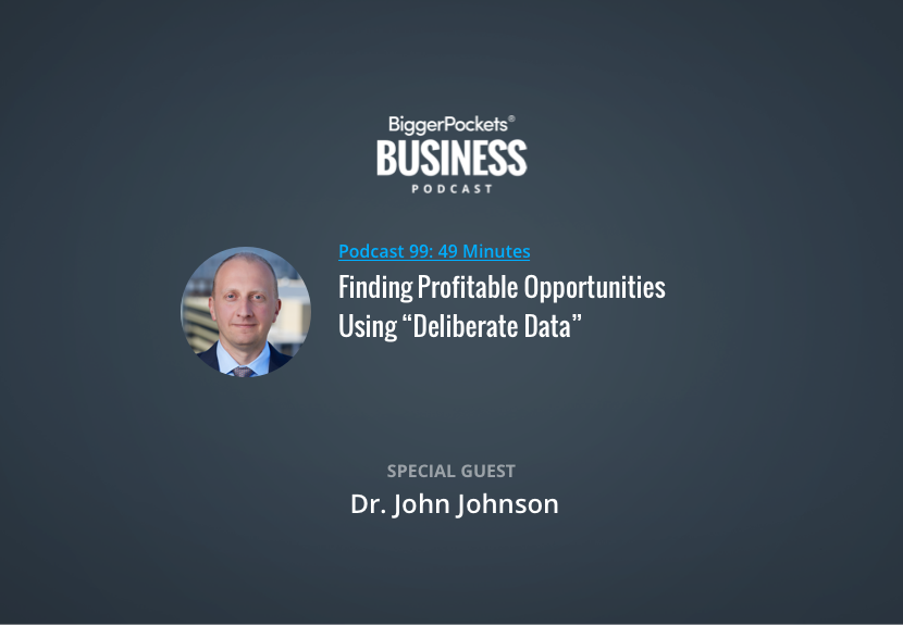 """BiggerPockets Business Podcast 99: Finding Profitable Opportunities Using """"Deliberate Data"""" with Dr. John Johnson"""