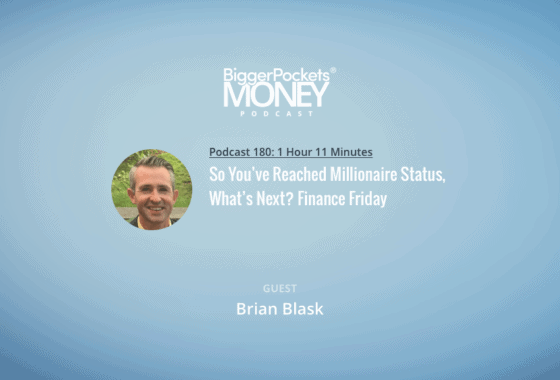 BiggerPockets Money Podcast 180: So You've Reached Millionaire Status, What's Next? Finance Friday with Brian Blask