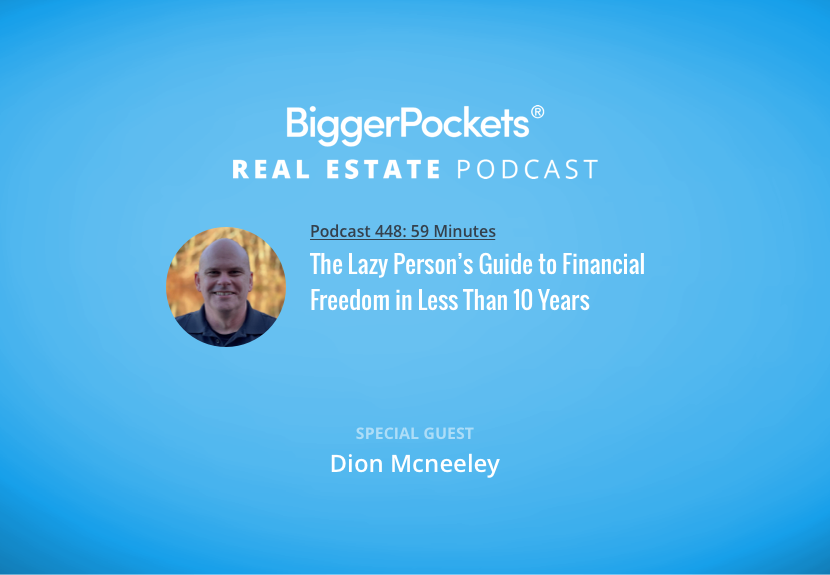 BiggerPockets Podcast 448: The Lazy Person's Guide to Financial Freedom in Less Than 10 Years with Dion Mcneeley