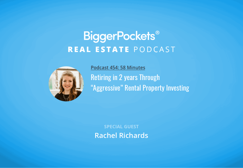 "BiggerPockets Podcast 454: Retiring in 2 years Through ""Aggressive"" Rental Property Investing with Rachel Richards"
