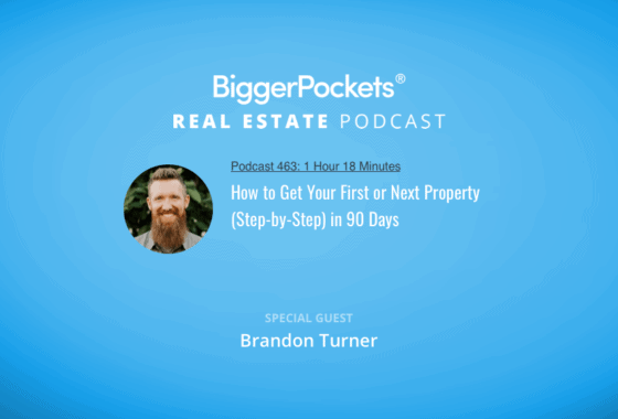 BiggerPockets Podcast 463: How to Get Your First or Next Property (Step-by-Step) in 90 Days
