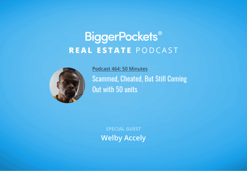 BiggerPockets Podcast 464: Scammed, Cheated, But Still Coming Out with 50 units with Welby Accely